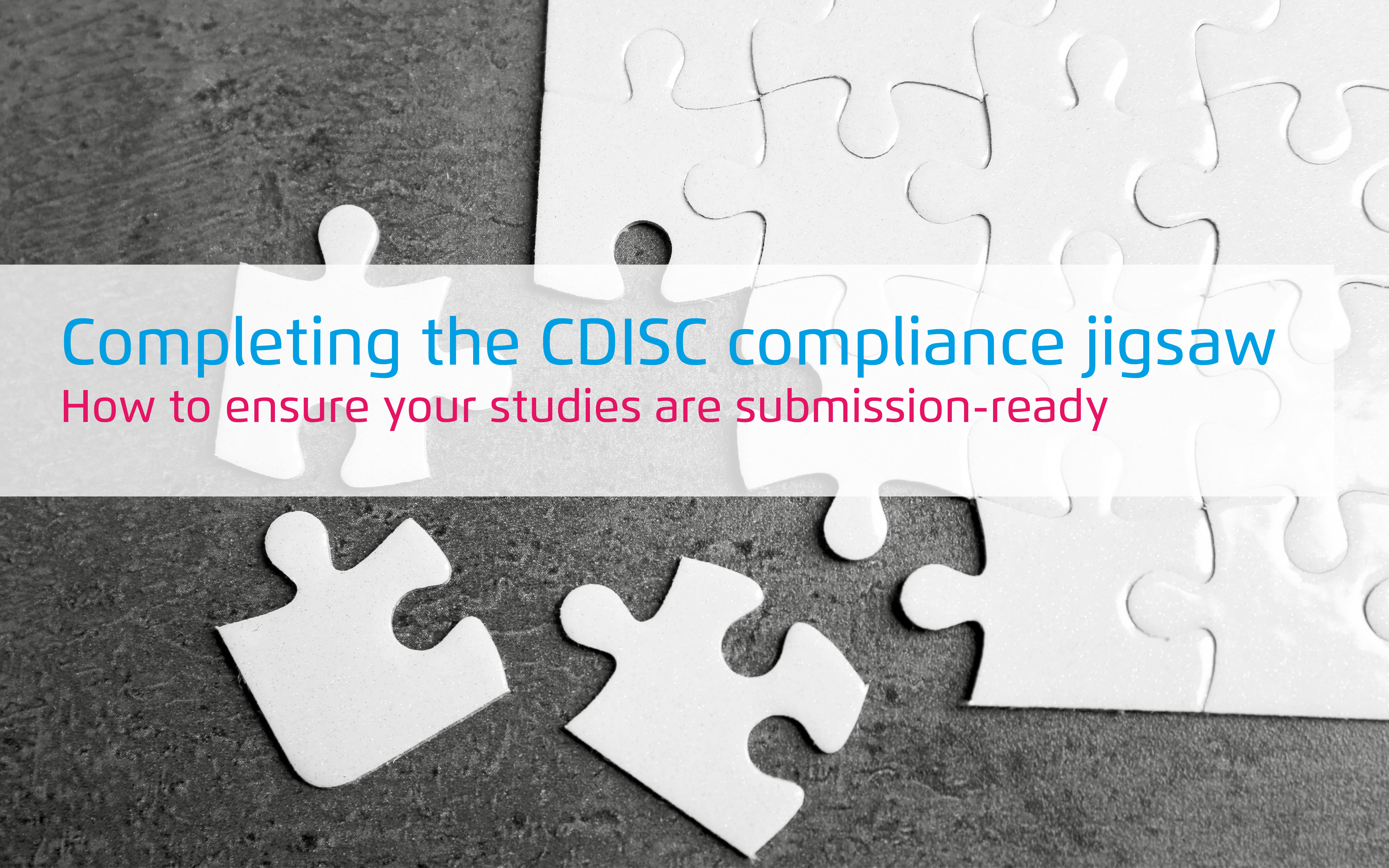 Completing the CDISC compliance jigsaw - ensuring your studies are submission-ready